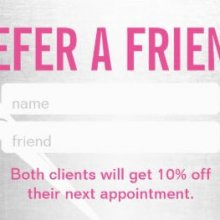 Refer a friend. Both clients will get 10% off their next appointment.
